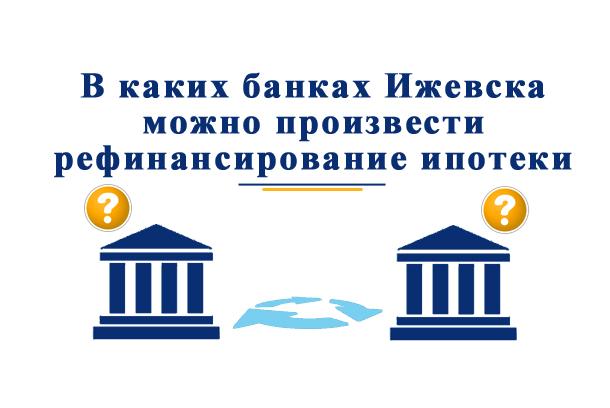 В каких банках Ижевска можно произвести рефинансирование ипотеки?
